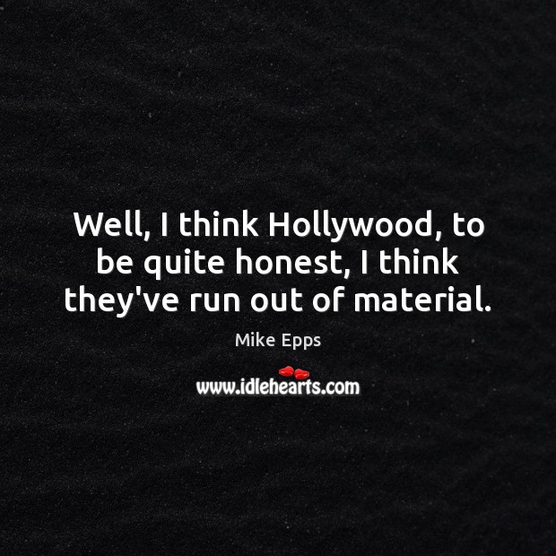 Well, I think Hollywood, to be quite honest, I think they've run out of material. Image