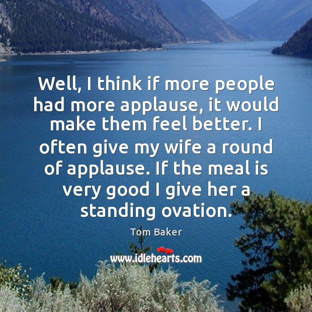 Well, I think if more people had more applause, it would make Tom Baker Picture Quote
