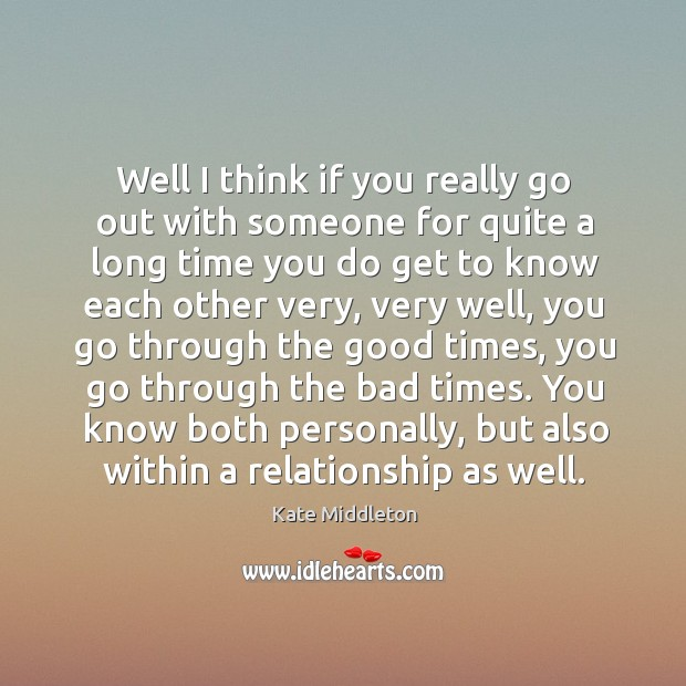 Well I think if you really go out with someone for quite a long time you do get to know Kate Middleton Picture Quote