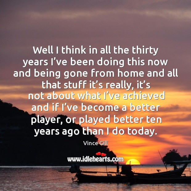 Well I think in all the thirty years I've been doing this now and being gone from home and Vince Gill Picture Quote