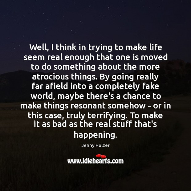 Well, I think in trying to make life seem real enough that Jenny Holzer Picture Quote