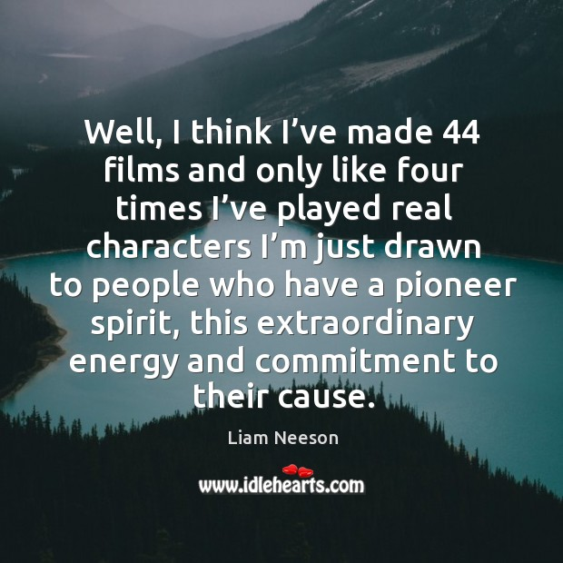 Well, I think I've made 44 films and only like four times I've played real characters. Image