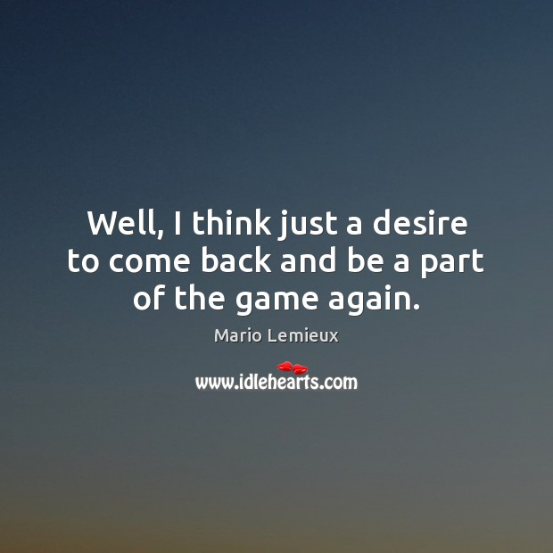 Well, I think just a desire to come back and be a part of the game again. Mario Lemieux Picture Quote