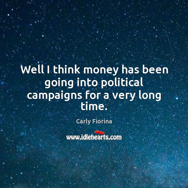 Well I think money has been going into political campaigns for a very long time. Carly Fiorina Picture Quote