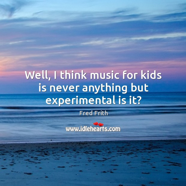 Well, I think music for kids is never anything but experimental is it? Fred Frith Picture Quote