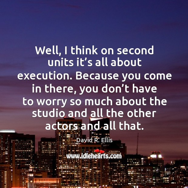 Well, I think on second units it's all about execution. Image