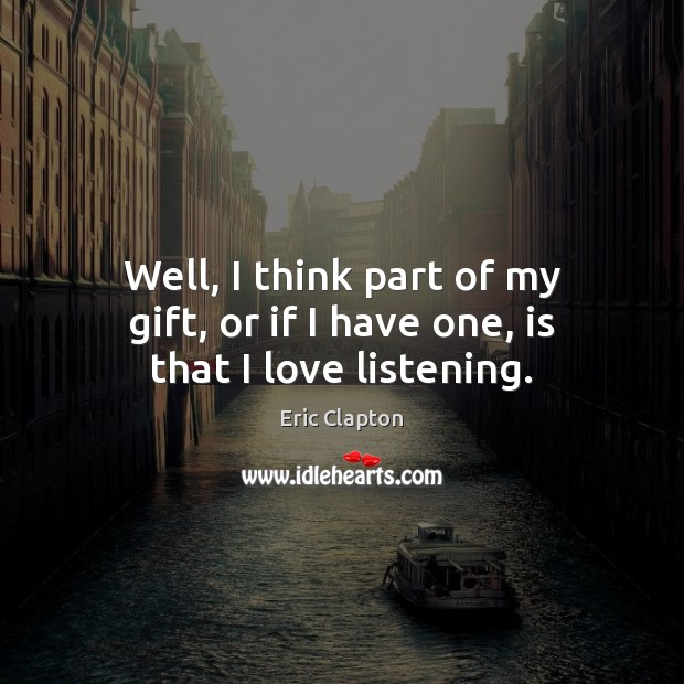 Image, Well, I think part of my gift, or if I have one, is that I love listening.