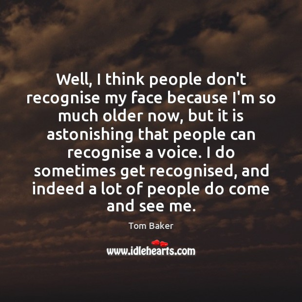 Well, I think people don't recognise my face because I'm so much Tom Baker Picture Quote