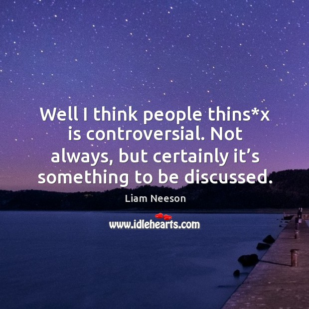 Well I think people thins*x is controversial. Not always, but certainly it's something to be discussed. Image