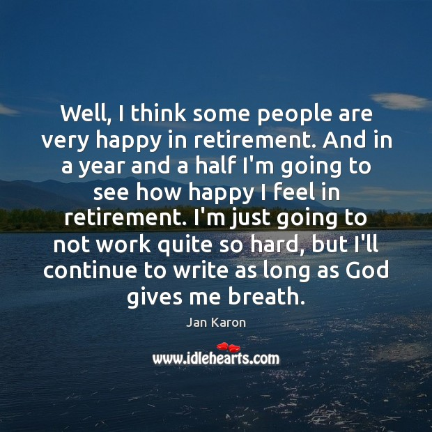Well, I think some people are very happy in retirement. And in Jan Karon Picture Quote