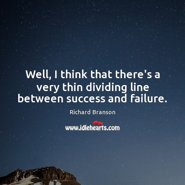 Well, I think that there's a very thin dividing line between success and failure. Richard Branson Picture Quote