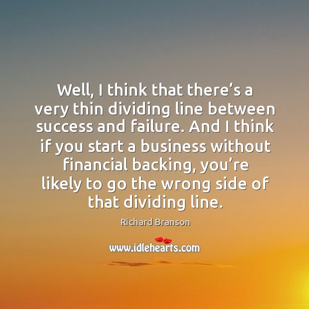 Well, I think that there's a very thin dividing line between success and failure. Image