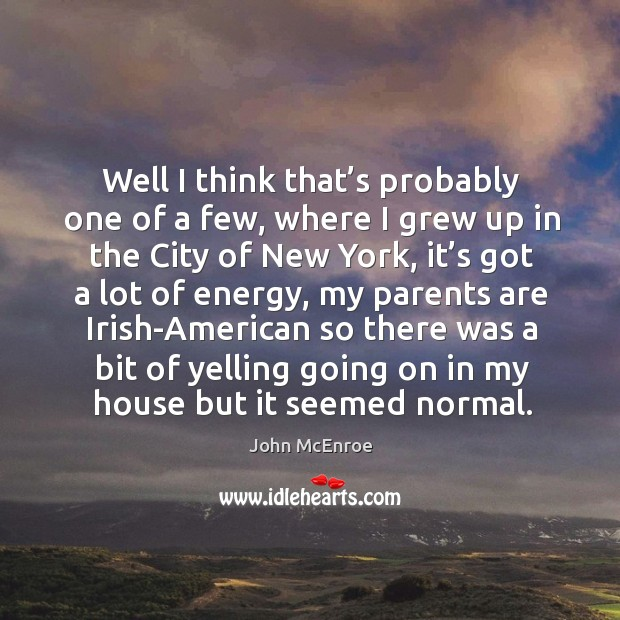 Well I think that's probably one of a few, where I grew up in the city of new york John McEnroe Picture Quote