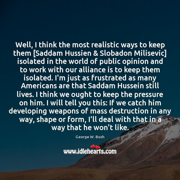 Well, I think the most realistic ways to keep them [Saddam Hussien & George W. Bush Picture Quote