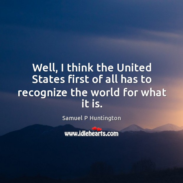 Well, I think the united states first of all has to recognize the world for what it is. Samuel P Huntington Picture Quote