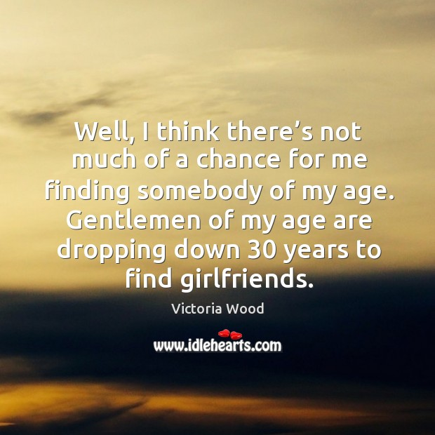 Well, I think there's not much of a chance for me finding somebody of my age. Victoria Wood Picture Quote