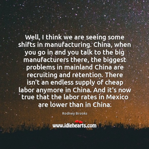 Well, I think we are seeing some shifts in manufacturing. China, when Rodney Brooks Picture Quote
