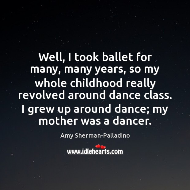 Well, I took ballet for many, many years, so my whole childhood Image