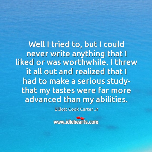 Well I tried to, but I could never write anything that I liked or was worthwhile. Elliott Cook Carter Jr Picture Quote