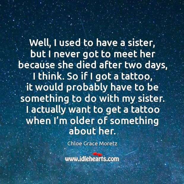 Well, I used to have a sister, but I never got to meet her because she died after two days, I think. Image