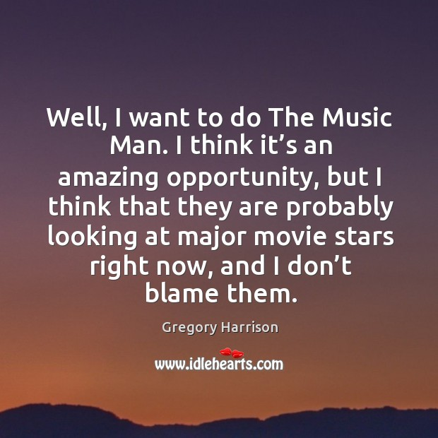 Image, Well, I want to do the music man. I think it's an amazing opportunity