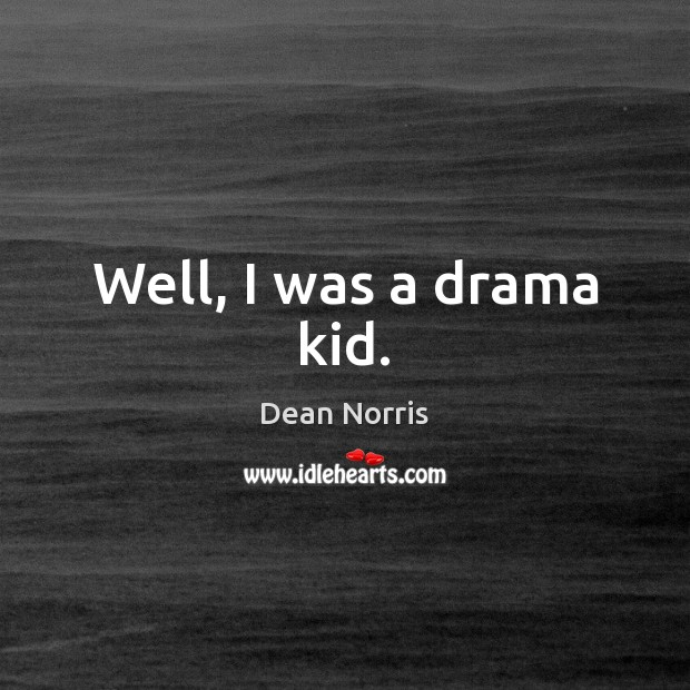 Dean Norris Picture Quote image saying: Well, I was a drama kid.