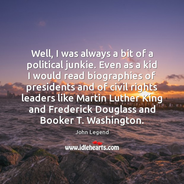 Well, I was always a bit of a political junkie. Even as John Legend Picture Quote