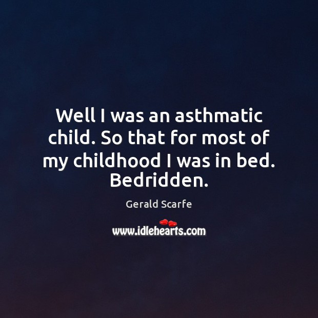 Well I was an asthmatic child. So that for most of my childhood I was in bed. Bedridden. Image