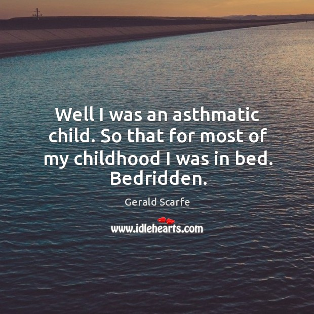 Image, Well I was an asthmatic child. So that for most of my childhood I was in bed. Bedridden.