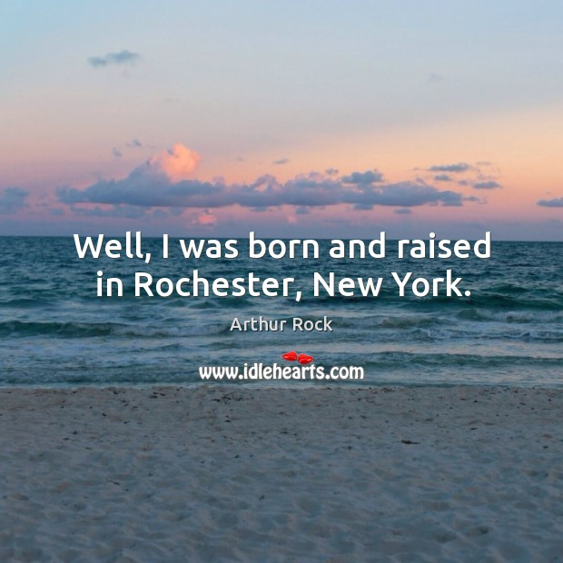 Image, Well, I was born and raised in rochester, new york.