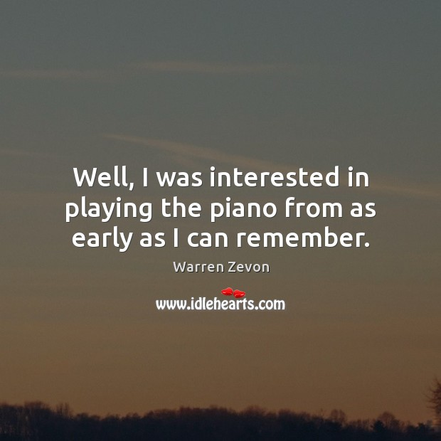 Well, I was interested in playing the piano from as early as I can remember. Image