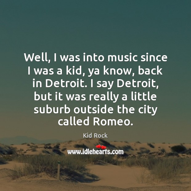 Well, I was into music since I was a kid, ya know, Kid Rock Picture Quote