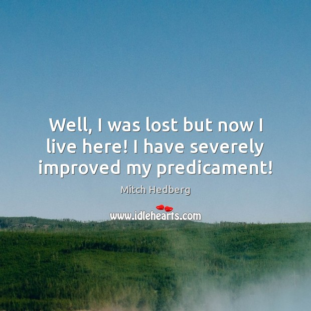 Well, I was lost but now I live here! I have severely improved my predicament! Mitch Hedberg Picture Quote