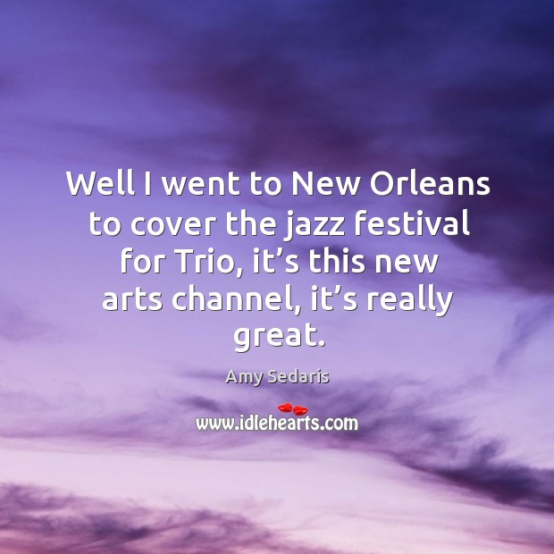 Well I went to new orleans to cover the jazz festival for trio, it's this new arts channel, it's really great. Image