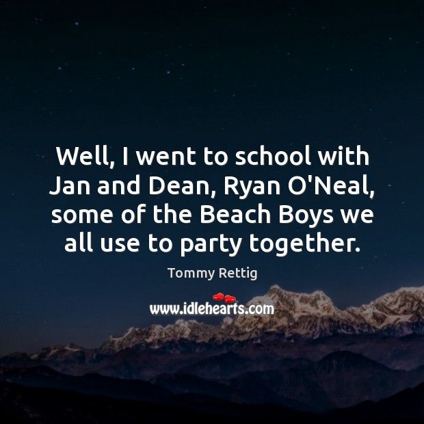Well, I went to school with Jan and Dean, Ryan O'Neal, some School Quotes Image