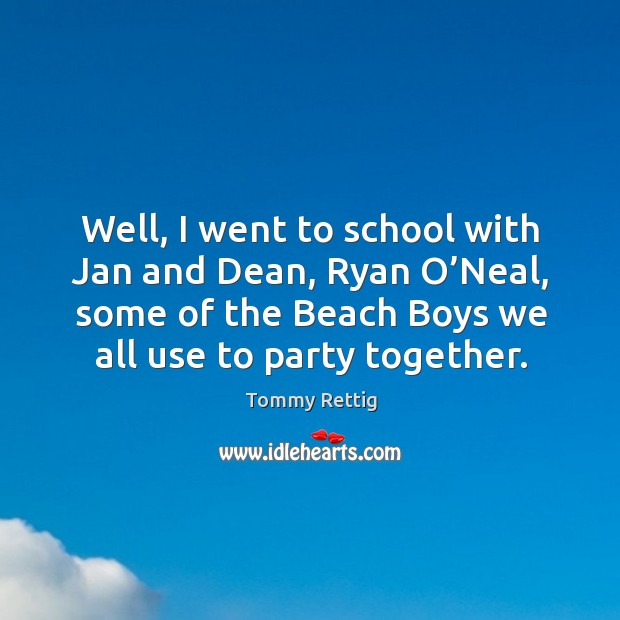Well, I went to school with jan and dean, ryan o'neal, some of the beach boys we all use to party together. Image