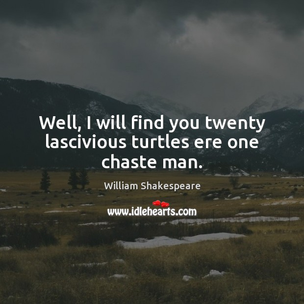 Well, I will find you twenty lascivious turtles ere one chaste man. Image