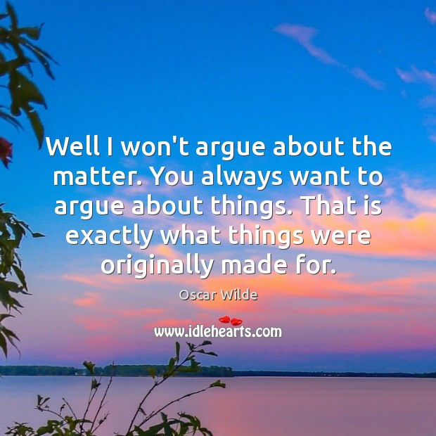Well I won't argue about the matter. You always want to argue Oscar Wilde Picture Quote