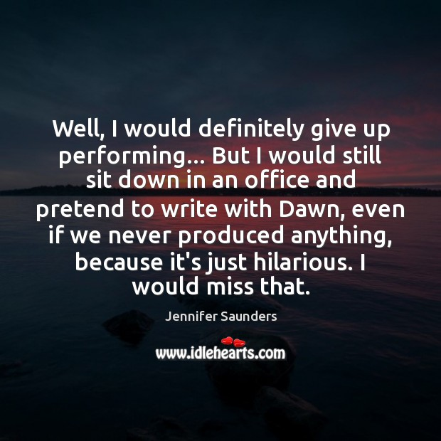 Well, I would definitely give up performing… But I would still sit Image