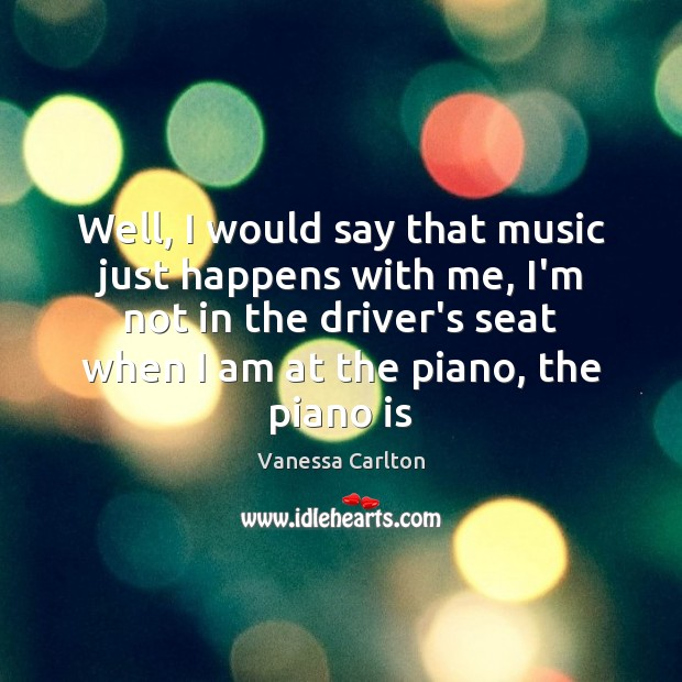 Well, I would say that music just happens with me, I'm not Vanessa Carlton Picture Quote