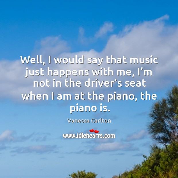 Well, I would say that music just happens with me Vanessa Carlton Picture Quote