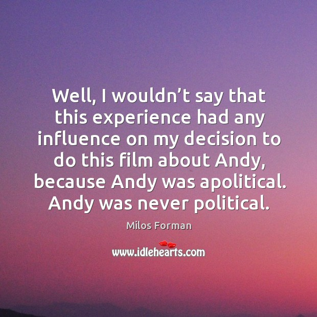 Well, I wouldn't say that this experience had any influence on my decision to do Milos Forman Picture Quote