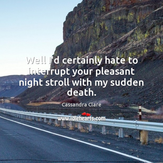 Well I'd certainly hate to interrupt your pleasant night stroll with my sudden death. Image