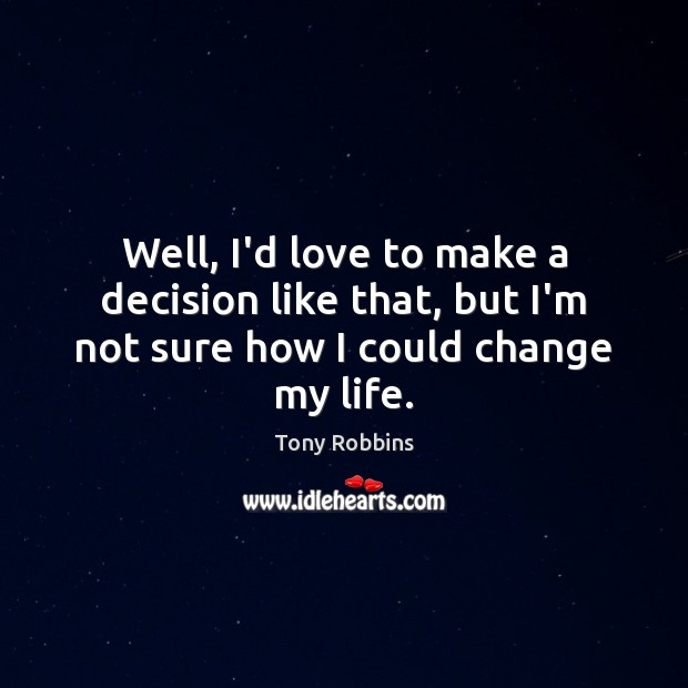 Well, I'd love to make a decision like that, but I'm not sure how I could change my life. Image