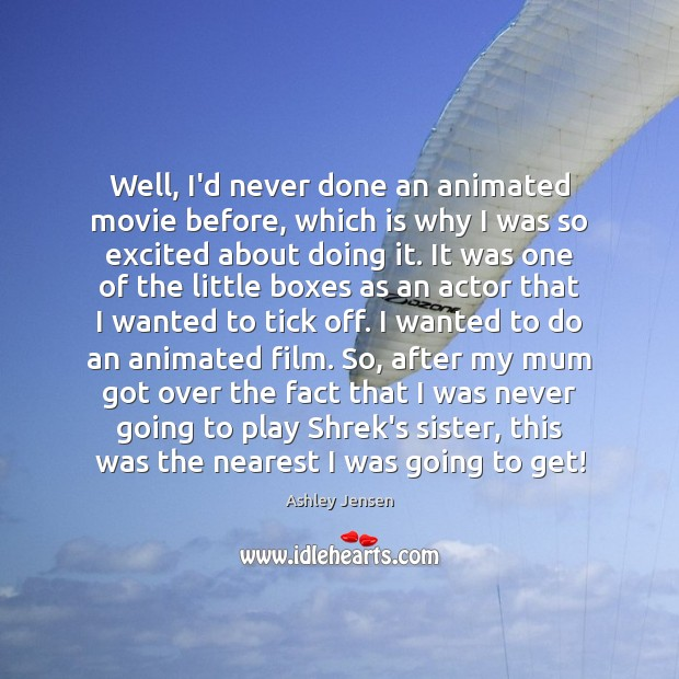 Well, I'd never done an animated movie before, which is why I Ashley Jensen Picture Quote
