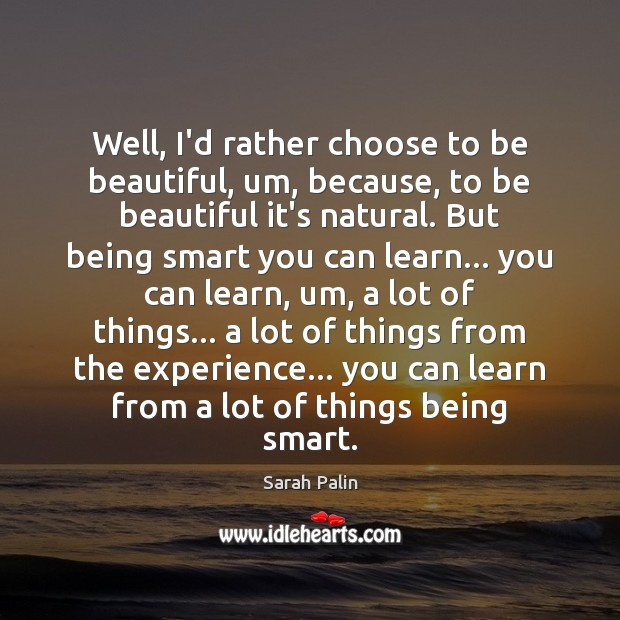 Well, I'd rather choose to be beautiful, um, because, to be beautiful Sarah Palin Picture Quote