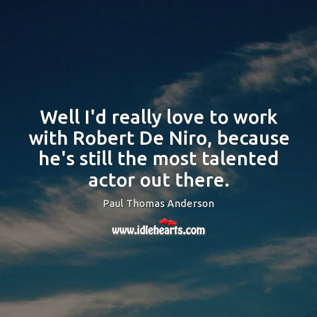 Well I'd really love to work with Robert De Niro, because he's Paul Thomas Anderson Picture Quote