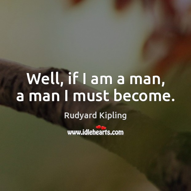 Image, Well, if I am a man, a man I must become.