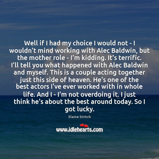Well if I had my choice I would not – I wouldn't Elaine Stritch Picture Quote