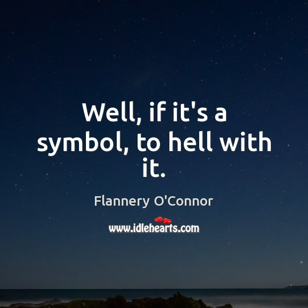 Image, Well, if it's a symbol, to hell with it.
